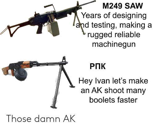 reliable: M249 SAW  Years of designing  and testing, making a  rugged reliable  machinegun  РПК  Hey Ivan let's make  an AK shoot many  boolets faster Those damn AK