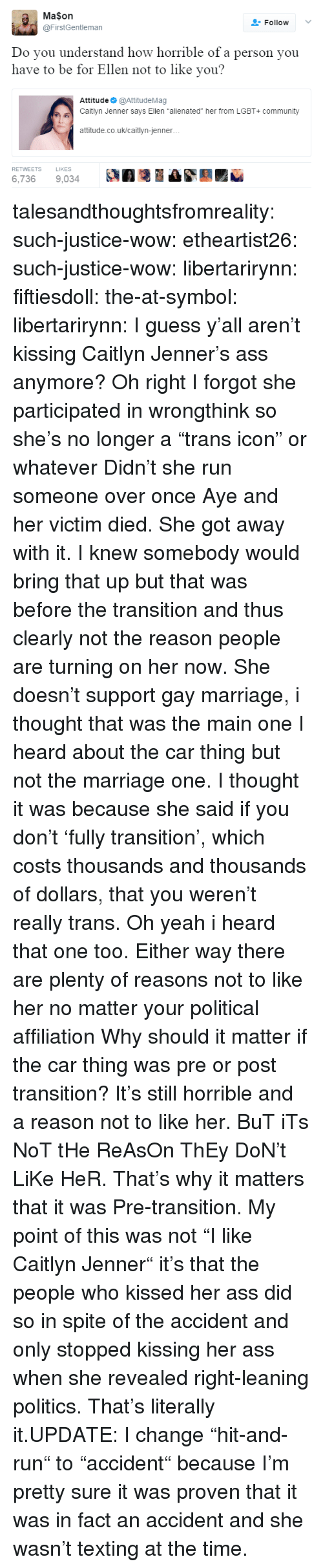 """Gay Marriage: Ma$on  @FirstGentleman  FollowV  Do vou understand how horrible of a person you  have to be for Ellen not to like you?  Attitude @AttitudeMag  Caitlyn Jenner says Ellen """"alienated"""" her from LGBT+ community  attitude.co.uk/caitlyn-jenner  RETWEETS  LIKES  6,7369,034 A talesandthoughtsfromreality:  such-justice-wow:   etheartist26:   such-justice-wow:  libertarirynn:   fiftiesdoll:   the-at-symbol:  libertarirynn:  I guess y'all aren't kissing Caitlyn Jenner's ass anymore? Oh right I forgot she participated in wrongthink so she's no longer a """"trans icon"""" or whatever  Didn't she run someone over once  Aye and her victim died. She got away with it.    I knew somebody would bring that up but that was before the transition and thus clearly not the reason people are turning on her now.   She doesn't support gay marriage, i thought that was the main one   I heard about the car thing but not the marriage one. I thought it was because she said if you don't 'fully transition', which costs thousands and thousands of dollars, that you weren't really trans.   Oh yeah i heard that one too. Either way there are plenty of reasons not to like her no matter your political affiliation    Why should it matter if the car thing was pre or post transition? It's still horrible and a reason not to like her.  BuT iTs NoT tHe ReAsOn ThEy DoN't LiKe HeR. That's why it matters that it was Pre-transition. My point of this was not """"I like Caitlyn Jenner"""" it's that the people who kissed her ass did so in spite of the accident and only stopped kissing her ass when she revealed right-leaning politics. That's literally it.UPDATE: I change """"hit-and-run"""" to """"accident"""" because I'm pretty sure it was proven that it was in fact an accident and she wasn't texting at the time."""