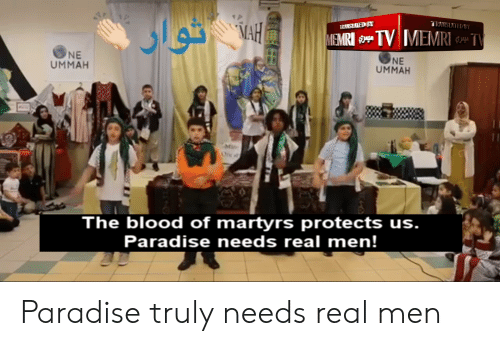Paradise, Blood, and Martyrs: MA  ONE  UMMAH  NE  UMMAH  The blood of martyrs protects us.  Paradise needs real men! Paradise truly needs real men