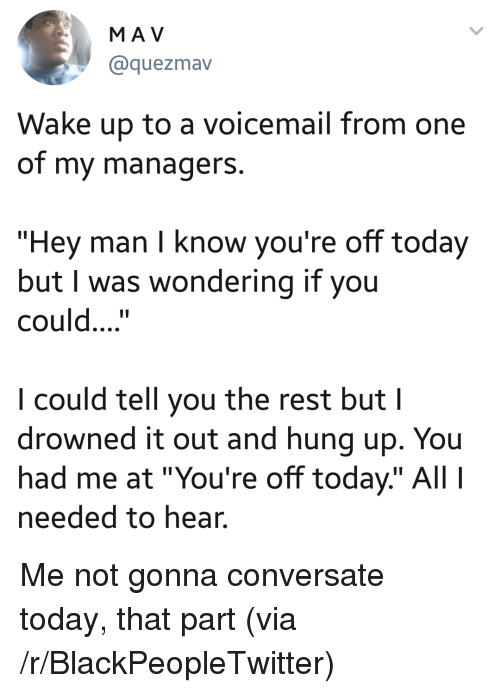 """conversate: MA V  @quezmav  Wake up to a voicemail from one  of my managerS.  """"Hey man I know you're off today  but I was wondering if you  could....""""  I could tell you the rest but I  drowned it out and hung up. You  had me at """"You're off today"""" Al  needed to hear. <p>Me not gonna conversate today, that part (via /r/BlackPeopleTwitter)</p>"""