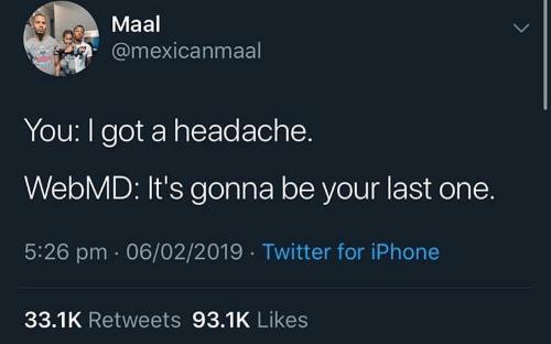 Iphone, Twitter, and webMD: Maal  @mexicanmaal  You: I got a headache.  WebMD: It's gonna be your last one.  5:26 pm 06/02/2019 Twitter for iPhone  33.1K Retweets 93.1K Likes