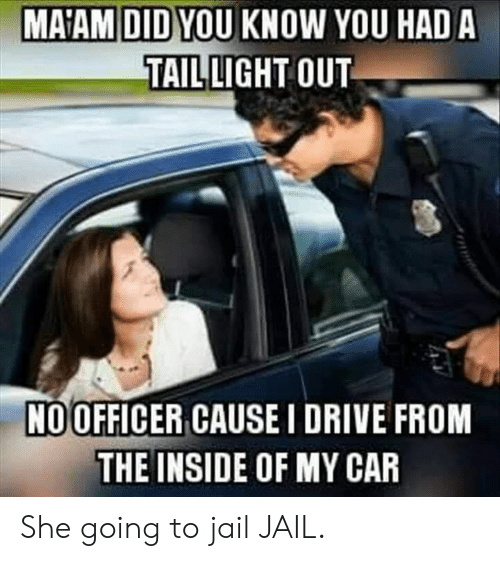 Going To Jail: MA'AM DID YOU KNOW YOU HAD A  TAIL LIGHT OUT  NOOFFICER CAUSE I DRIVE FROM  THE INSIDE OF MY CAR She going to jail JAIL.