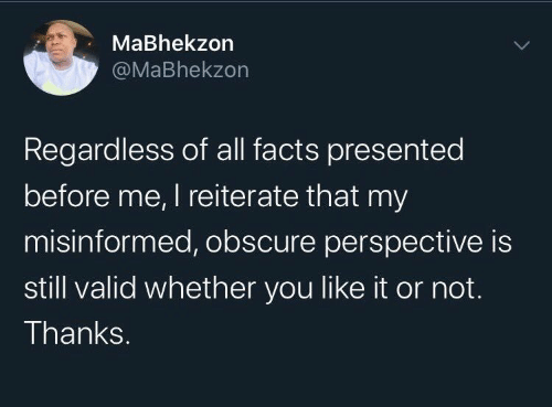 You Like It: MaBhekzon  @MaBhekzon  Regardless of all facts presented  before me, I reiterate that my  misinformed, obscure perspective is  still valid whether you like it or not.  Thanks.