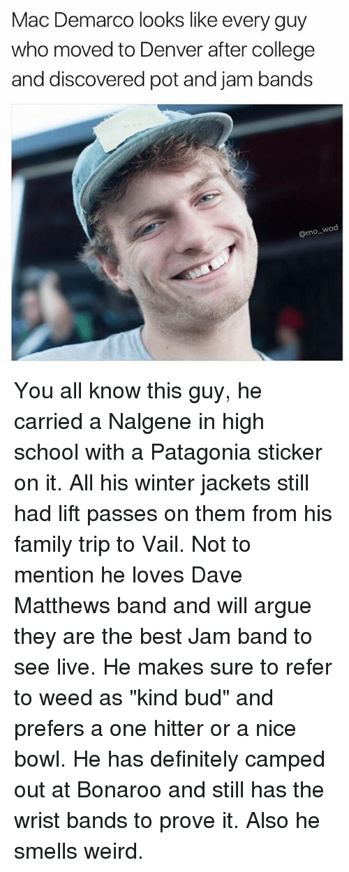 """patagonia: Mac Demarco looks like every guy  who moved to Denver after college  and discovered pot and jam bands  o wad You all know this guy, he carried a Nalgene in high school with a Patagonia sticker on it. All his winter jackets still had lift passes on them from his family trip to Vail. Not to mention he loves Dave Matthews band and will argue they are the best Jam band to see live. He makes sure to refer to weed as """"kind bud"""" and prefers a one hitter or a nice bowl. He has definitely camped out at Bonaroo and still has the wrist bands to prove it. Also he smells weird."""