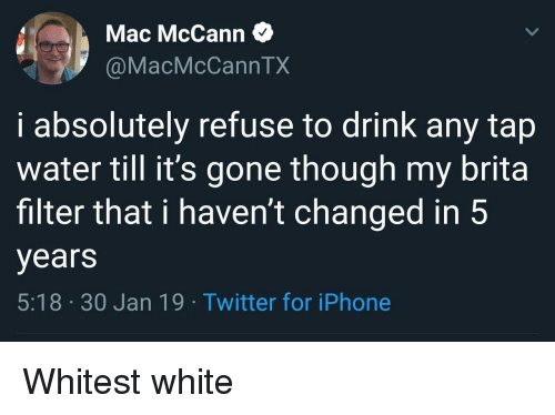 30 Jan: Mac McCann  @MacMcCannTX  i absolutely refuse to drink any tap  water till it's gone though my brita  filter that i haven't changed in 5  years  5:18 30 Jan 19. Twitter for iPhone Whitest white