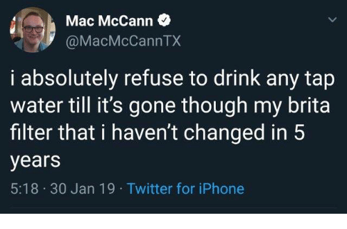 30 Jan: Mac McCann  @MacMcCannTX  i absolutely refuse to drink any tap  water till it's gone though my brita  filter that i haven't changed in 5  years  5:18 30 Jan 19 Twitter for iPhone