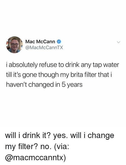 Water, Relatable, and Change: Mac McCann  @MacMcCannTX  i absolutely refuse to drink any tap water  till it's gone though my brita filter that i  haven't changed in 5 years will i drink it? yes. will i change my filter? no. (via: @macmccanntx)