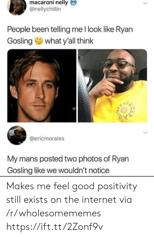 Internet, Nelly, and Ryan Gosling: macaroni nelly  @nellychillin  People been telling me l look like Ryan  what y'all think  Gosling  @ericmorales  My mans posted two photos of Ryan  Gosling like we wouldn't notice Makes me feel good positivity still exists on the internet via /r/wholesomememes https://ift.tt/2Zonf9v