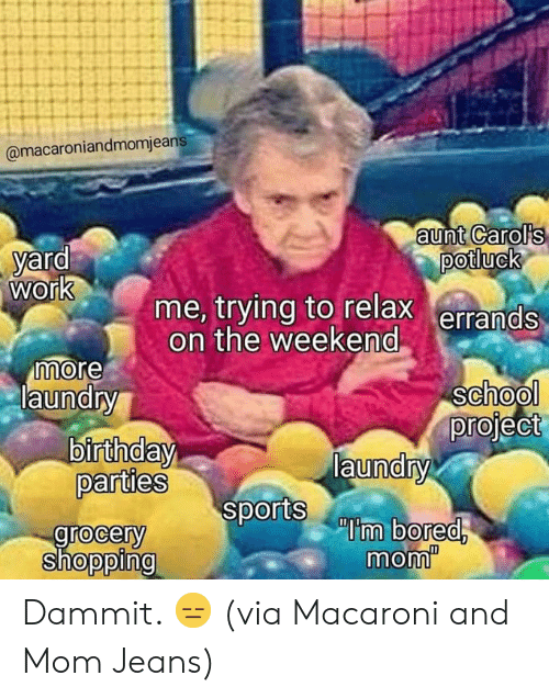 Birthday, Bored, and Dank: @macaroniandmomjeans  aunt Carol's  potluck  yard  work  me, trying to relax errands  on the weekend  more  laundry  school  project  laundry  sports bored  birthday  parties  grocery  shopping  mom Dammit. 😑  (via Macaroni and Mom Jeans)