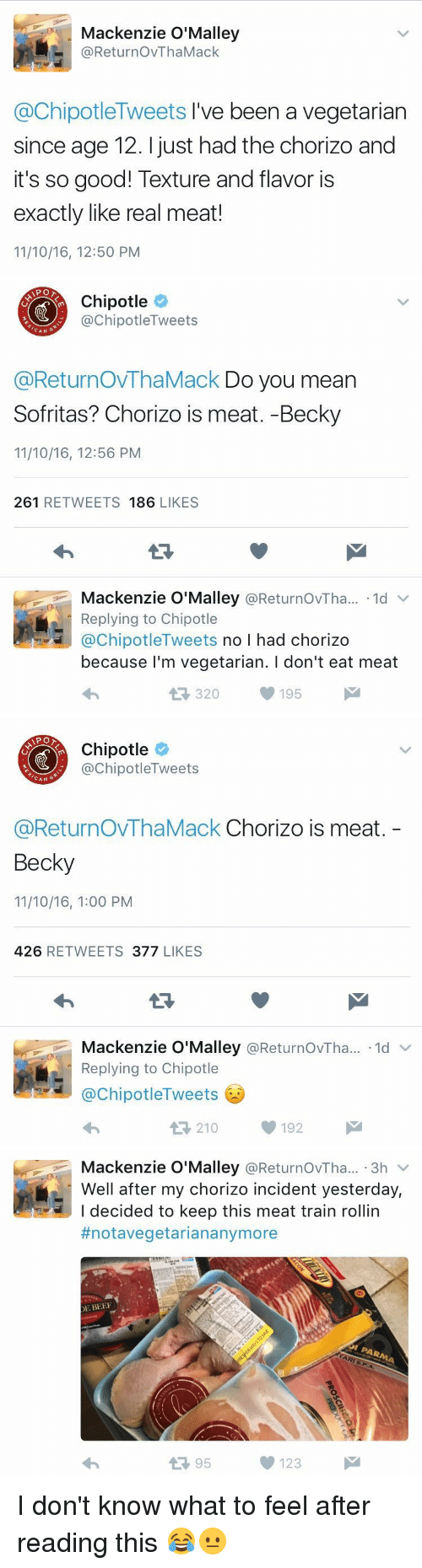 mackenzie: Mackenzie O'Malley  @Retur no VThaMack  @ChipotleTweets I've been a vegetarian  since age 12. just had the chorizo and  it's so good! Texture and flavor is  exactly like real meat!  11/10/16, 12:50 PM   APO  Chipotle  nipotle Tweets  CAN  @ReturnovThaMack Do you mean  Sofritas? Chorizo is meat. -Becky  11/10/16, 12:56 PM  261  RETWEETS  186  LIKES  Mackenzie O'Malley  @ReturnovTha... 1d v  Replying to Chipotle  @Chipotle  Tweets  no l had chorizo  because I'm vegetarian. l don't eat meat  195  320   Chipotle  ChipotleTweets  CAN  G  @ReturnOVThaMack Chorizo is meat  Becky  11/10/16, 1:00 PM  426  RETWEETS  377  LIKES  Mackenzie O'Malley  @ReturnovTha... ld  v  Replying to Chipotle  @Chipotle Tweets  t 210 192   Mackenzie O'Malley  @ReturnovTha... 3h  v  Well after my chorizo incident yesterday,  I decided to keep this meat train rollin  #notavegetarian anymore  DE BEEF  123  95 I don't know what to feel after reading this 😂😐