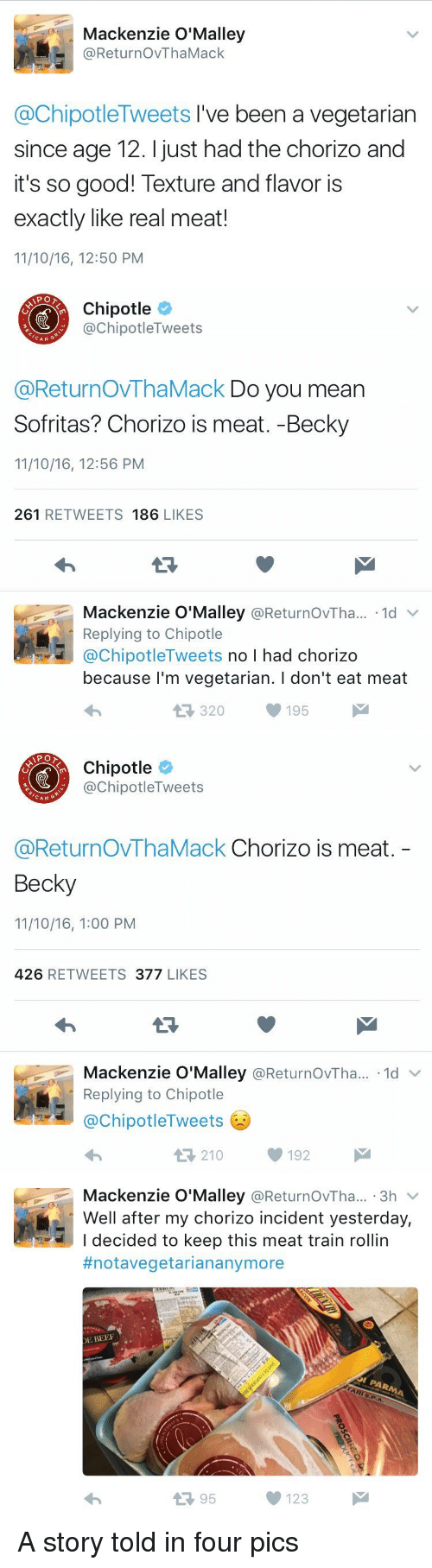 mackenzie: Mackenzie O'Malley  @ReturnovThaMack  @Chipotle Tweets I've been a vegetarian  since age 12. just had the chorizo and  it's so good! Texture and flavor is  exactly like real meat!  11/10/16, 12:50 PM   Chipotle  Tweets  nipotle CAN  @ReturnovThaMack Do you mean  Sofritas? Chorizo is meat. -Becky  11/10/16, 12:56 PM  261  RETWEETS 186  LIKES  Mackenzie O'Malley  @ReturnovTha... 1d  v  Replying to Chipotle  @Chipotle Tweets  no I had chorizo  because I'm vegetarian. l don't eat meat  195  M  320   Chipotle  ChipotleTweets  CAN  G  @ReturnovThaMack Chorizo is meat  Becky  11/10/16, 1:00 PM  426  RETWEETS  377  LIKES  Mackenzie O'Malley  ReturnovTha... 1d  Replying to Chipotle  @Chipotle Tweets  210  192   Mackenzie O'Malley  ReturnovTha... 3h  V  Well after my chorizo incident yesterday,  I decided to keep this meat train rollin  #notavegetarian anymore  DE BEEF  95  123 A story told in four pics