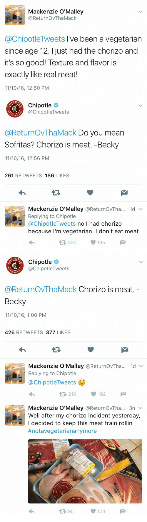 mackenzie: Mackenzie O'Malley  @ReturnOvThaMack  @ChipotleTweets I've been a vegetarian  since age 12. I just had the chorizo and  it's so good! Texture and flavor is  exactly like real meat!  11/10/16, 12:50 PM   Chipotle  @ChipotleTweets  CAN  @ReturnOVThaMack Do you mean  Sofritas? Chorizo is meat. -Becky  11/10/16, 12:56 PM  261 RETWEETS 186 LIKES  Mackenzie O'Malley @ReturnOvTha.. 1d  Replying to Chipotle  @ChipotleTweets no I had chorizo  because l'm vegetarian. I don't eat meat  320195   Chipotle  @ChipotleTweets  CAN G  @ReturnOvThaMack Chorizo is meat.  Becky  11/10/16, 1:00 PM  426 RETWEETS 377 LIKES  Mackenzie O'Malley @ReturnOvTha...-1d ﹀  Replying to Chipotle  @ChipotleTweets  わ  210192   Mackenzie O'Malley @ReturnOvTha... 3h v  Well after my chorizo incident yesterday,  I decided to keep this meat train rollin  #notavegetariananymore  E BEE  13 95  123