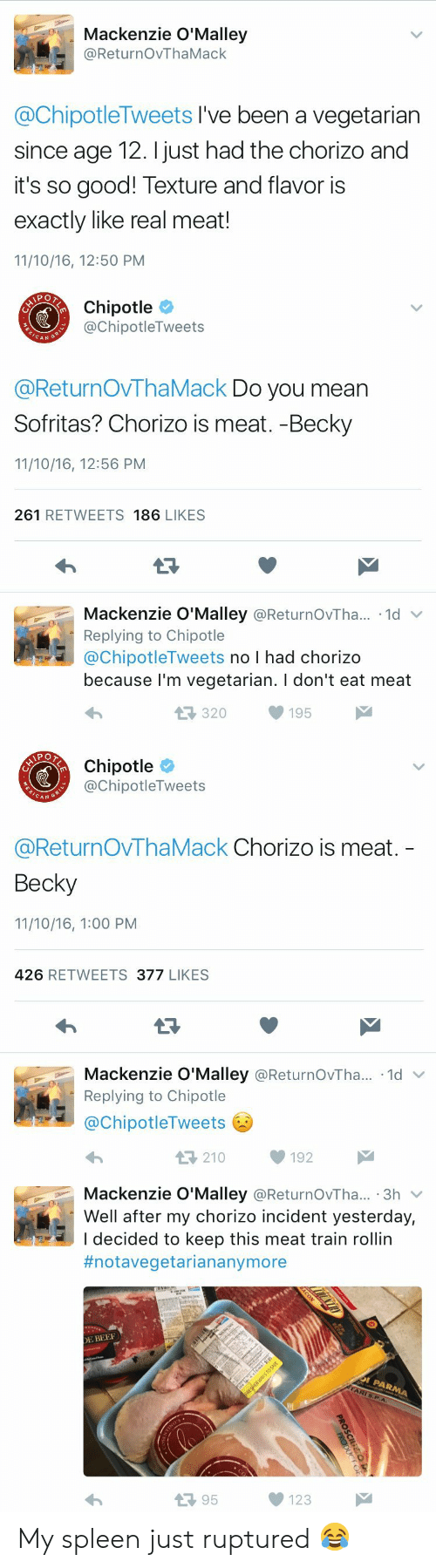 mackenzie: Mackenzie O'Malley  @ReturnOvThaMack  @ChipotleTweets I've been a vegetarian  since age 12. I just had the chorizo and  it's so good! Texture and flavor is  exactly like real meat!  11/10/16, 12:50 PM   Chipotle  @ChipotleTweets  CAN  @ReturnOVThaMack Do you mean  Sofritas? Chorizo is meat. -Becky  11/10/16, 12:56 PM  261 RETWEETS 186 LIKES  Mackenzie O'Malley @ReturnOvTha.. 1d  Replying to Chipotle  @ChipotleTweets no I had chorizo  because l'm vegetarian. I don't eat meat  320195   Chipotle  @ChipotleTweets  CAN G  @ReturnOvThaMack Chorizo is meat.  Becky  11/10/16, 1:00 PM  426 RETWEETS 377 LIKES  Mackenzie O'Malley @ReturnOvTha...-1d ﹀  Replying to Chipotle  @ChipotleTweets  わ  210192   Mackenzie O'Malley @ReturnOvTha... 3h v  Well after my chorizo incident yesterday,  I decided to keep this meat train rollin  #notavegetariananymore  E BEE  13 95  123 My spleen just ruptured 😂