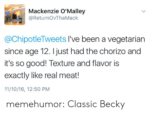 mackenzie: Mackenzie O'Malley  @ReturnOvThaMack  @ChipotleTweets I've been a vegetarian  since age 12. I just had the chorizo and  it's so good! Texture and flavor is  exactly like real meat!  11/10/16, 12:50 PM memehumor:  Classic Becky