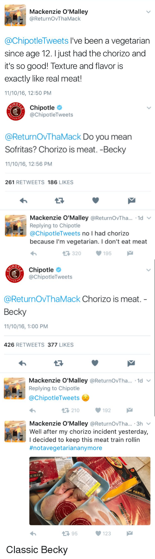 mackenzie: Mackenzie O'Malley  ReturnovThaMack  @ChipotleTweets I've been a vegetarian  since age 12. just had the chorizo and  it's so good! Texture and flavor is  exactly like real meat!  11/10/16, 12:50 PM   Chipotle  @Chipotle Tweets  @ReturnovThaMack Do you mean  Sofritas? Chorizo is meat. -Becky  11/10/16, 12:56 PM  261  RETWEETS  186  LIKES  Mackenzie O'Malley  Returnov Tha...  1d  V  Replying to Chipotle  @Chipotle Tweets  no l had chorizo  because I'm vegetarian. l don't eat meat  t R, 320  195  M   Chipotle  @Chipotle Tweets  @Return OVThaMack Chorizo is meat  Becky  11/10/16, 1:00 PM  426  RETWEETS 377  LIKES  Mackenzie O'Malley  @ReturnovTha... 1d  v  Replying to Chipotle  ChipotleTweets  V 192  t 210   Mackenzie O'Malley  @ReturnovTha... 3h  Well after my chorizo incident yesterday,  I decided to keep this meat train rollin  #notavegetarian anymore  DE BEER  t 95  123 Classic Becky