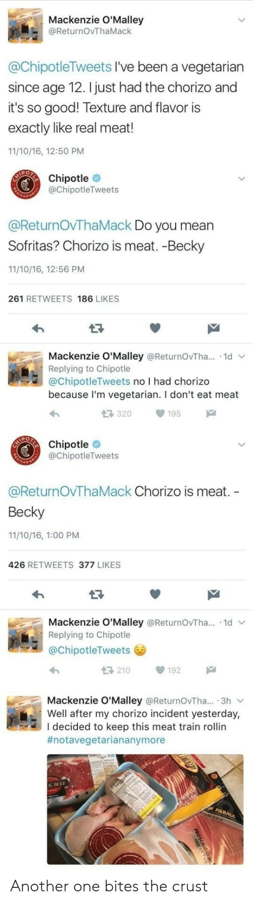 mackenzie: Mackenzie O'Malley  @ReturnOvThaMack  @ChipotleTweets I've been a vegetarian  since age 12. I just had the chorizo and  it's so good! Texture and flavor is  exactly like real meat!  11/10/16, 12:50 PM  CAIPORCE  Chipotle  @ChipotleTweets  @ReturnOvTha Mack Do you mean  Sofritas? Chorizo is meat. -Becky  11/10/16, 12:56 PM  261 RETWEETS 186 LIKES  Mackenzie O'Malley @ReturnOvTha... 1d  Replying to Chipotle  @ChipotleTweets no I had chorizo  because I'm vegetarian. I don't eat meat  17320  195  Chipotle  @ChipotleTweets  @ReturnOvTha Mack Chorizo is meat.  Becky  11/10/16, 1:00 PM  426 RETWEETS 377 LIKES  Mackenzie O'Malley @ReturnOvTha... 1d  Replying to Chipotle  @ChipotleTweets  210  192  Mackenzie O'Malley @ReturnOvTha... 3h  Well after my chorizo incident yesterday,  I decided to keep this meat train rollin  #notavegetariananymore  E BEEF  PARMA  ARTSPA Another one bites the crust