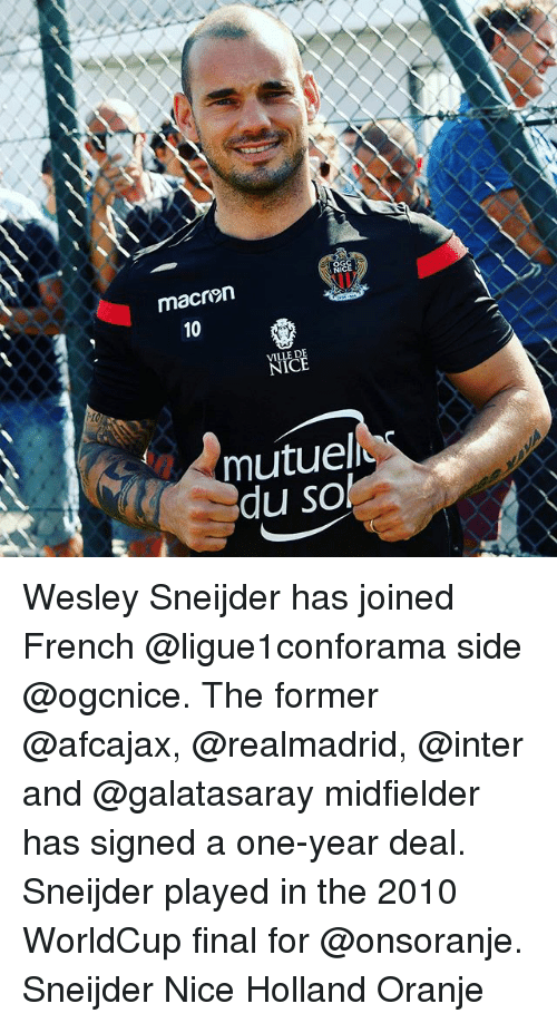 ville: macren  10  10  VILLE DE  mutuel  du sol Wesley Sneijder has joined French @ligue1conforama side @ogcnice. The former @afcajax, @realmadrid, @inter and @galatasaray midfielder has signed a one-year deal. Sneijder played in the 2010 WorldCup final for @onsoranje. Sneijder Nice Holland Oranje