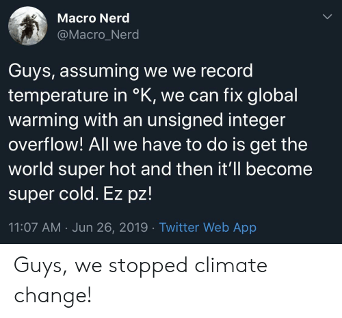 integer: Macro Nerd  @Macro_Nerd  Guys, assuming we we record  temperature in °K, we can fix global  warming with an unsigned integer  overflow! All we have to do is get the  world super hot and then it'll become  super cold. Ez pz!  11:07 AM Jun 26, 2019 Twitter Web App Guys, we stopped climate change!