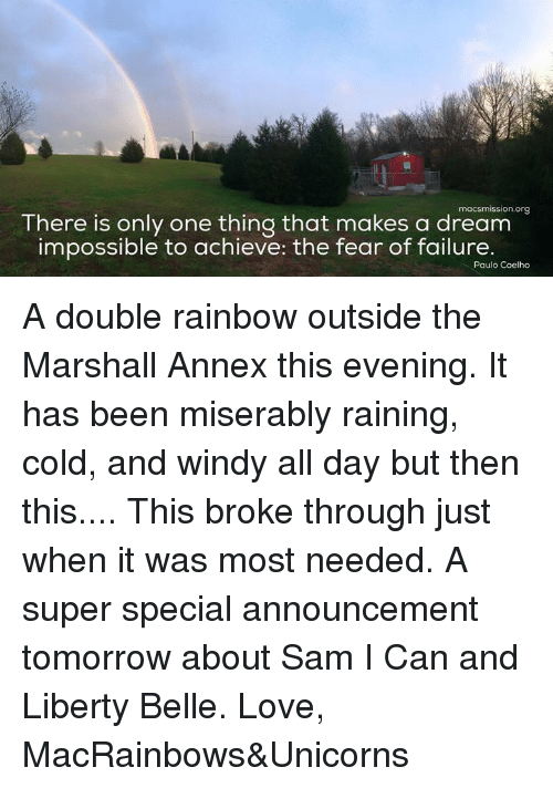 liberty bell: macsmission.org  There is only one thing that makes a dream  impossible to achieve: the fear of failure.  Paulo Coelho A double rainbow outside the Marshall Annex this evening. It has been miserably raining, cold, and windy all day but then this.... This broke through just when it was most needed. A super special announcement tomorrow about Sam I Can and Liberty Belle.   Love, MacRainbows&Unicorns