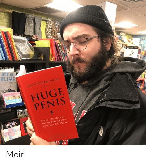 tre: MAD RS  TRE DR  ALIVE  CORISISIe  IOn  HOW TO LIVE WITH  The  HUGE  PENIS  You Are Mu  Colden Giri  MAD  MAD LIBS  ADVICE. MEDITATIONS,  AND WISDOM FOR MEN  Sig  WHO HAVE TOO MUCH  CAT COUTURE Meirl
