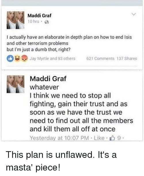 Maddi: Maddi Graf  10 hrs.  I actually have an elaborate in depth plan on how to end lsis  and other terrorism problems  but I'm just a dumb thot, right?  Jay Myrtle and 93 others  621 Comments 137 Shares  Maddi Graf  whatever  I think we need to stop all  fighting, gain their trust and as  soon as we have the trust we  need to find out all the members  and kill them all off at once  Yesterday at 10:07 PM Like 9 This plan is unflawed. It's a masta' piece!