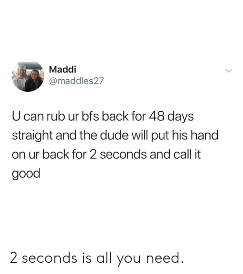 Maddi: Maddi  @maddles27  U can rub ur bfs back for 48 days  straight and the dude will put his hand  on ur back for 2 seconds and call it  good 2 seconds is all you need.