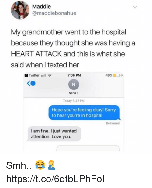 Love, Smh, and Sorry: Maddie  @maddiebonahue  My grandmother went to the hospital  because they thought she was having a  HEART ATTACK and this is what she  said when l texted her  Twitter  7:06 PM  40% D +  Nana>  Today 6:42 PM  Hope you're feeling okay! Sorry  to hear you're in hospital  Delivered  I am fine. I just wanted  attention. Love you. Smh.. 😂🤦‍♂️ https://t.co/6qtbLPhFoI