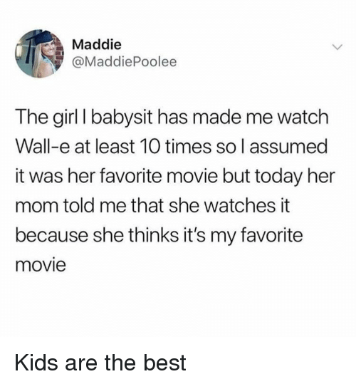 Best, Girl, and Kids: Maddie  @MaddiePoolee  The girl I babysit has made me watch  Wall-e at least 10 times so l assumed  it was her favorite movie but today her  mom told me that she watches it  because she thinks it's my favorite  movie Kids are the best
