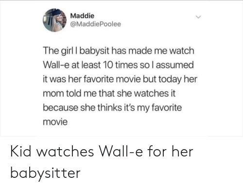 Girl, Movie, and Today: Maddie  @MaddiePoolee  The girl I babysit has made me watch  Wall-e at least 10 times so l assumed  it was her favorite movie but today her  mom told me that she watches it  because she thinks it's my favorite  movie Kid watches Wall-e for her babysitter