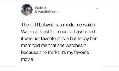 Girl, Movie, and Today: Maddie  @MaddiePoolee  The girl I babysit has made me watch  Wall-e at least 10 times so l assumed  it was her favorite movie but today her  mom told me that she watches it  because she thinks it's my favorite  movie