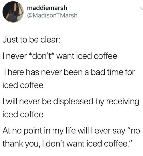 """Bad Time: maddiemarsh  @MadisonTMarsh  Just to be clear:  I never *don't* want iced coffee  There has never been a bad time for  iced coffee  I will never be displeased by receiving  iced coffee  At no point in my life will l ever say """"no  thank you, I don't want iced coffee."""""""