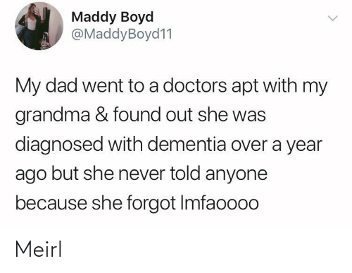 doctors: Maddy Boyd  @MaddyBoyd11  My dad went to a doctors apt with my  grandma & found out she was  diagnosed with dementia over a year  ago but she never told anyone  because she forgot Imfaoooo Meirl