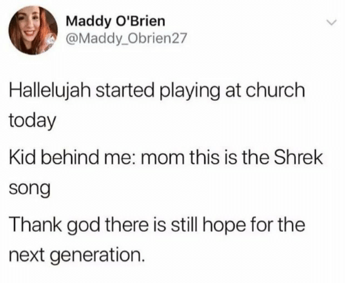 Church, God, and Hallelujah: Maddy O'Brien  @Maddy_Obrien27  Hallelujah started playing at church  today  Kid behind me: mom this is the Shrek  song  Thank god there is still hope for the  next generation.