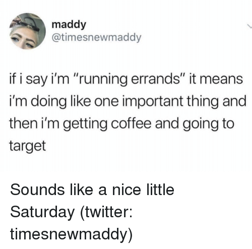 "Target, Twitter, and Coffee: maddy  @timesnewmaddy  if i say i'm ""running errands"" it means  i'm doing like one important thing and  then i'm getting coffee and going to  target Sounds like a nice little Saturday (twitter: timesnewmaddy)"