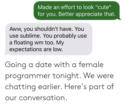 """Aww, Cute, and Sublime: Made an effort to look """"cute""""  for you. Better appreciate that.  Aww, you shouldn't have. You  use sublime. You probably use  a floating wm too. My  expectations are low. Going a date with a female programmer tonight. We were chatting earlier. Here's part of our conversation."""