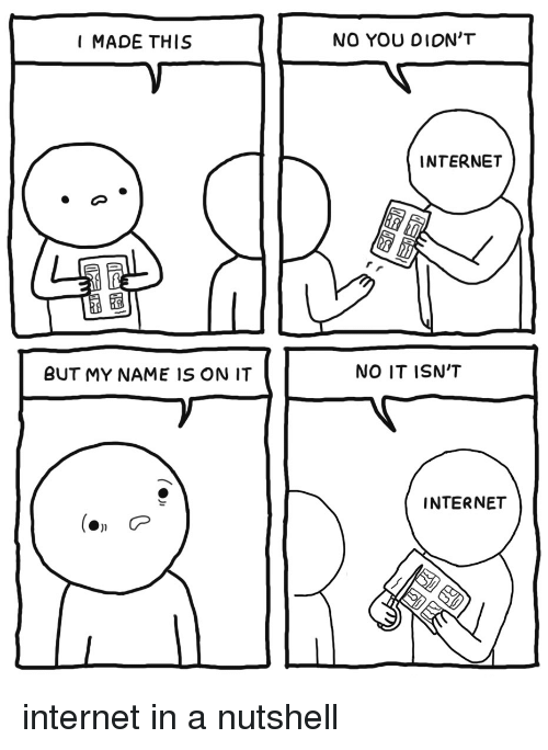 Internet, Name, and You: MADE THIS  NO YOU DION'T  INTERNET  BUT MY NAME IS ON IT  NO IT ISN'T  INTERNET internet in a nutshell