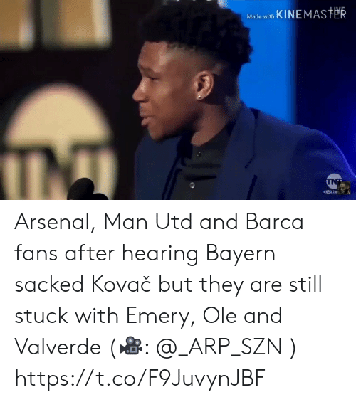 utd: Made with KINEMASTER  INT  NBAAW Arsenal, Man Utd and Barca fans after hearing Bayern sacked Kovač but they are still stuck with Emery, Ole and Valverde (🎥:  @_ARP_SZN )  https://t.co/F9JuvynJBF