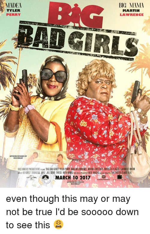 Tyler Perry: MADEA  BIG MAMA  MARTIN  TYLER  PERRY  LAWRENCE  ARTWORK DESIGNED BY  RICO KNIGHT  RID KNIGHLPRODUCTIONSmas BIGBAD GIRLS IVER PERRY MARIINLAWRENDE MORRISDESINUMARADEEELUSROSS GABRIEllEUNION  MARCH 10 2017  ARTWORK DESIGNED BY  RICO KNIGHT even though this may or may not be true I'd be sooooo down to see this 😩