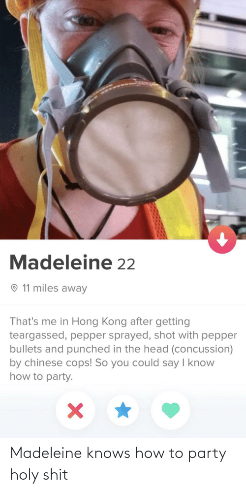 How To: Madeleine 22  O 11 miles away  That's me in Hong Kong after getting  teargassed, pepper sprayed, shot with pepper  bullets and punched in the head (concussion)  by chinese cops! So you could say I know  how to party. Madeleine knows how to party holy shit
