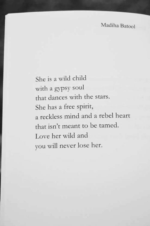 Love, Free, and Heart: Madiha Batool  She is a wild child  with a gypsy soul  that dances with the stars.  She has a free spirit,  a reckless mind and a rebel heart  that isn't meant to be tamed  Love her wild and  you will never lose her.
