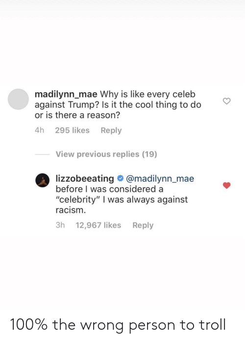 "Troll: madilynn_mae Why is like every celeb  against Trump? Is it the cool thing to do  or is there a reason?  4h 295 likes Reply  View previous replies (19)  lizzobeeating @madilynn_mae  before I was considered a  ""celebrity"" I was always against  racism.  3h 12,967 likes  Reply 100% the wrong person to troll"