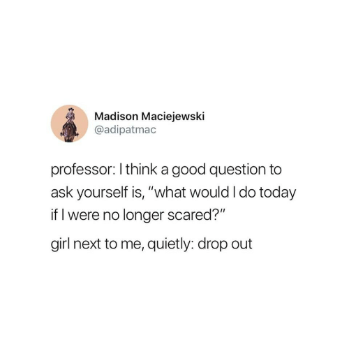 """Girl, Good, and Today: Madison Maciejewski  @adipatmac  professor: I think a good question to  ask yourself is, """"what would I do today  if I were no longer scared?""""  girl next to me, quietly: drop out"""
