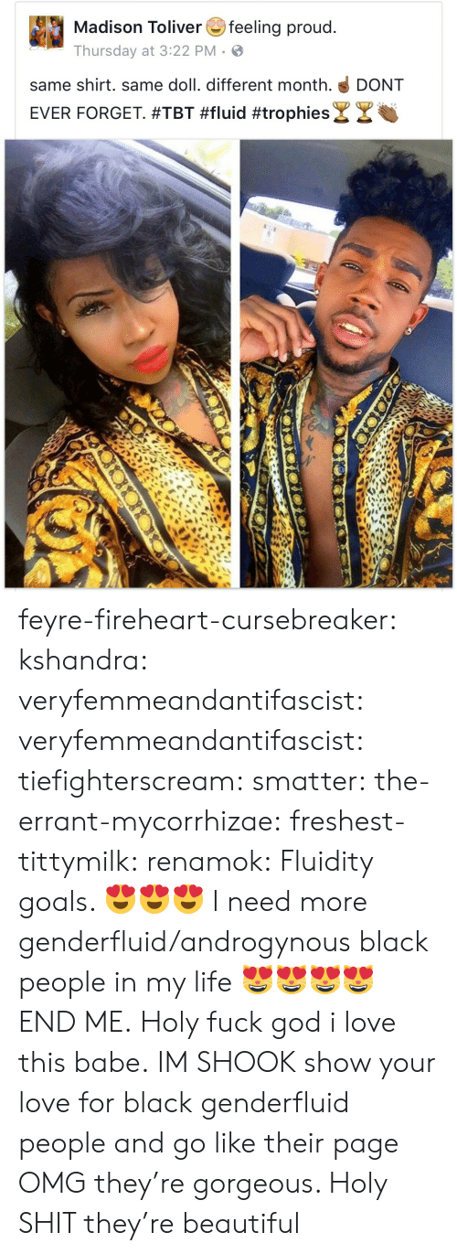 TBT: Madison Toliverfeeling proud  Thursday at 3:22 PM  same shirt. same doll. different month. DONT  EVER FORGET #TBT #fluid #trophies& צ feyre-fireheart-cursebreaker:  kshandra:  veryfemmeandantifascist:  veryfemmeandantifascist:  tiefighterscream:  smatter:  the-errant-mycorrhizae:   freshest-tittymilk:  renamok:  Fluidity goals. 😍😍😍  I need more genderfluid/androgynous black people in my life 😻😻😻😻  END ME.   Holy fuck   god i love this babe.  IM SHOOK   show your love for black genderfluid people and go like their page   OMG they're gorgeous.    Holy SHIT they're beautiful