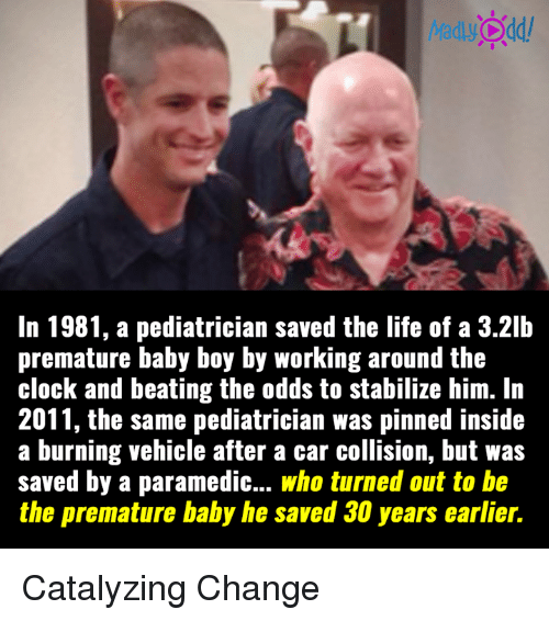 pediatrician: MadlyOdd/  In 1981, a pediatrician saved the life of a 3.21b  premature baby boy by working around the  clock and beating the odds to stabilize him. In  2011, the same pediatrician was pinned inside  a burning vehicle after a car collision, but was  saved by a paramedic... who turned out to be  the premature baby he Saved years earlier Catalyzing Change