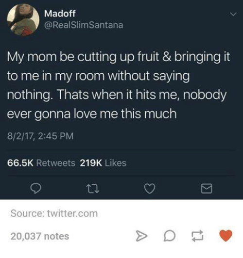 When It Hits: Madoff  @RealSlimSantana  My mom be cutting up fruit & bringing it  to me in my room without saying  nothing. Thats when it hits me, nobody  ever gonna love me this much  8/2/17, 2:45 PM  66.5K Retweets 219K Likes  Source: twitter.com  20,037 notes