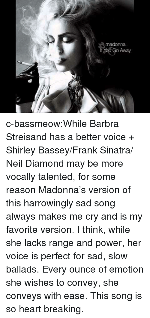 lacks: madonna  Yod Go Away c-bassmeow:While Barbra Streisand has a better voice + Shirley Bassey/Frank Sinatra/ Neil Diamond may be more vocally talented, for some reason Madonna's version of this harrowingly sad song always makes me cry and is my favorite version. I think, while she lacks range and power, her voice is perfect for sad, slow ballads. Every ounce of emotion she wishes to convey, she conveys with ease. This song is so heart breaking.