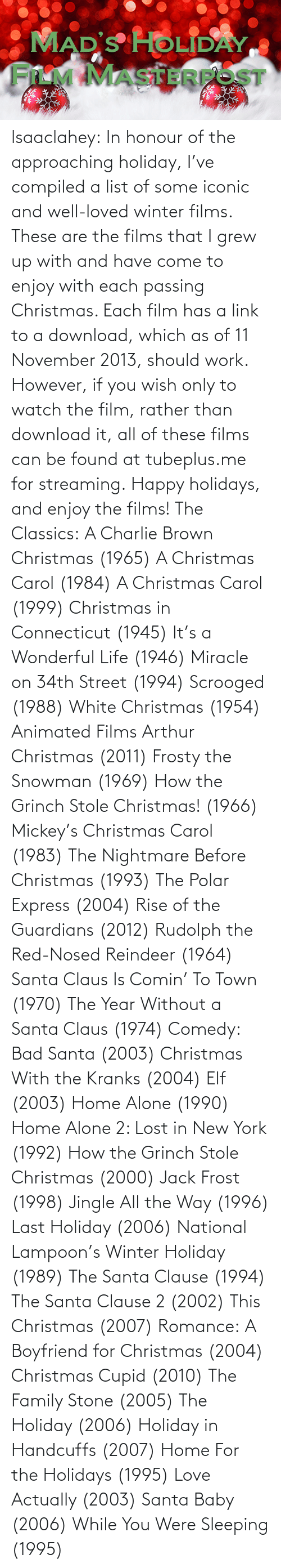 Jack Frost: MAD'S HOLIDAY  FILM MASTERFOST lsaaclahey:  In honour of the approaching holiday, I've compiled a list of some iconic and well-loved winter films. These are the films that I grew up with and have come to enjoy with each passing Christmas. Each film has a link to a download, which as of 11 November 2013, should work. However, if you wish only to watch the film, rather than download it, all of these films can be found at tubeplus.me for streaming. Happy holidays, and enjoy the films! The Classics: A Charlie Brown Christmas (1965) A Christmas Carol (1984) A Christmas Carol (1999) Christmas in Connecticut (1945) It's a Wonderful Life (1946) Miracle on 34th Street (1994) Scrooged (1988) White Christmas (1954) Animated Films Arthur Christmas (2011) Frosty the Snowman (1969) How the Grinch Stole Christmas! (1966) Mickey's Christmas Carol (1983) The Nightmare Before Christmas (1993) The Polar Express (2004) Rise of the Guardians (2012) Rudolph the Red-Nosed Reindeer (1964) Santa Claus Is Comin' To Town (1970) The Year Without a Santa Claus (1974) Comedy: Bad Santa (2003) Christmas With the Kranks (2004) Elf (2003) Home Alone (1990) Home Alone 2: Lost in New York (1992) How the Grinch Stole Christmas (2000) Jack Frost (1998) Jingle All the Way (1996) Last Holiday (2006) National Lampoon's Winter Holiday (1989) The Santa Clause (1994) The Santa Clause 2 (2002) This Christmas (2007) Romance: A Boyfriend for Christmas (2004) Christmas Cupid (2010) The Family Stone (2005) The Holiday (2006) Holiday in Handcuffs (2007) Home For the Holidays (1995) Love Actually (2003) Santa Baby (2006) While You Were Sleeping (1995)