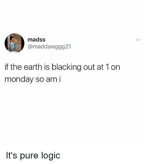 Pured: madss  @maddawggg21  if the earth is blacking out at 1 on  monday so am i It's pure logic