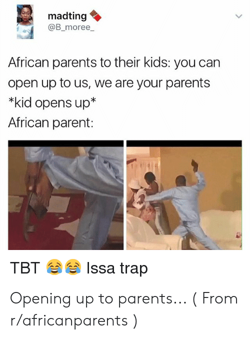 Blackpeopletwitter, Funny, and Parents: madting  @B_moree  African parents to their kids: you can  open up to us, we are your parents  *kid opens up*  African parent:  Issa trap  TBT Opening up to parents... ( From r/africanparents )