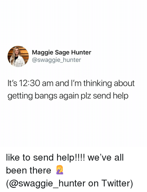 Memes, Twitter, and Help: Maggie Sage Hunter  @swaggie_hunter  It's 12:30 am and I'm thinking about  getting bangs again plz send help like to send help!!!! we've all been there 🤦♀️ (@swaggie_hunter on Twitter)